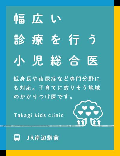 幅広い診療を行う小児総合医 低身長や夜尿症など専門分野にも特徴!子育てに寄りそう地域のかかりつけ医です。 JR岸辺駅前 院長他女性医師の2診体制